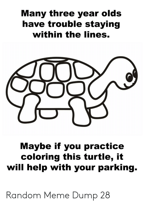 The Lines: Many three year olds  have trouble staying  within the lines.  Maybe if you practice  coloring this turtle, it  will help with your parking. Random Meme Dump 28