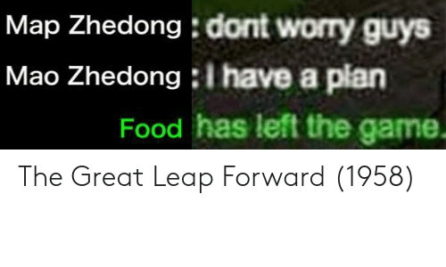 Food, The Game, and Game: Map Zhedong : dont worry guys  Mao Zhedong I have a plan  Food has left the game. The Great Leap Forward (1958)