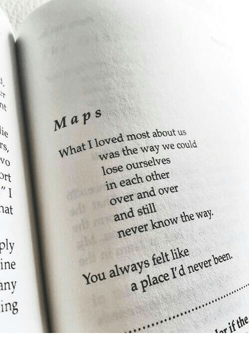 ort: Maps  What I loved most about us  Vo  ort  was the way we could  lose ourselves  in each other  over and over  and still  never know the way.  at  pl  ine  any  You always felt like  in  a place I'd never been.  or if the