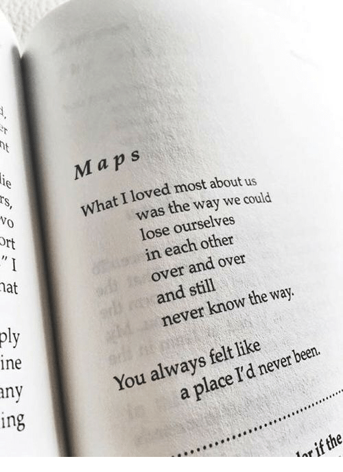 ort: Maps  What I loved most about us  Vo  Ort  was the way we could  lose ourselves  in each other  over and over  and still  never know the way.  nat  pl  ine  ny  You always felt like  in  a place I'd never been.  or if the