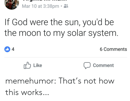 God, Tumblr, and Blog: Mar 10 at 3:38pm.  If God were the sun, you'd be  the moon to my solar system  4  6 Comments  Like  Comment memehumor:  That's not how this works…