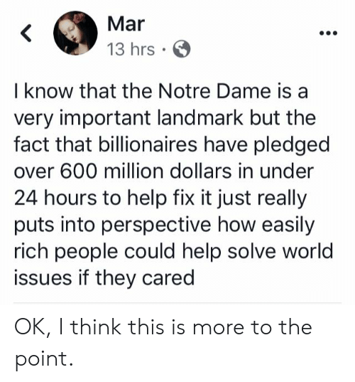Conservative Memes: Mar  13 hrs  I know that the Notre Dame is a  very important landmark but the  fact that billionaires have pledged  over 600 million dollars in under  24 hours to help fix it just really  puts into perspective how easily  rich people could help solve world  issues if they cared OK, I think this is more to the point.