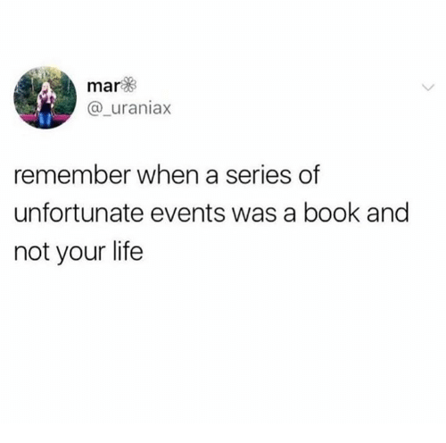 Life, Book, and A Series of Unfortunate Events: mar  @_uraniax  remember when a series of  unfortunate events was a book and  not your life