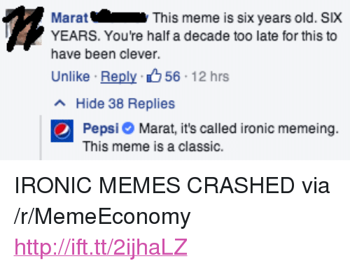 "Ironic, Meme, and Memes: Marat  YEARS. You're half a decade too late for this to  have been clever.  Unlike . Reply、 56: 12 hrs  This meme is six years old. SIX  Hide 38 Replies  Pepsi Marat, it's called ironic memeing.  This meme is a classic. <p>IRONIC MEMES CRASHED via /r/MemeEconomy <a href=""http://ift.tt/2ijhaLZ"">http://ift.tt/2ijhaLZ</a></p>"