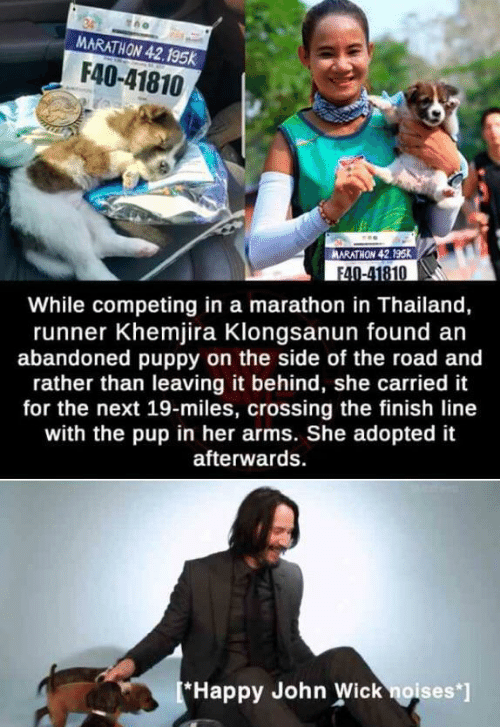 Finish Line, John Wick, and Happy: MARATHON 42.195k  F40-41810  ARATHON 42.195K  F40-41810  While competing in a marathon in Thailand,  runner Khemjira Klongsanun found an  abandoned puppy on the side of the road and  rather than leaving it behind, she carried it  for the next 19-miles, crossing the finish line  with the pup in her arms. She adopted it  afterwards  *Happy John Wick noises*]