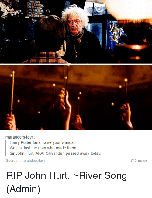 ollivander: marauder S4evr  Harry Potter fans, raise your wands.  We just lost the man who made them.  Sir John Hurt, AKA: Ollivander, passed away today.  Source  marauders4evr  743 notes RIP John Hurt. ~River Song (Admin)