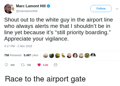 "Appreciate, White, and Race: Marc Lamont Hill  Follow  marclamonthill  Shout out to the white guy in the airport line  who always alerts me that I shouldn't be in  line yet because it's ""still priority boarding.""  Appreciate your vigilance.  4:17 PM-2 Nov 2018  758 Retweets 5,497 Likes  309 ti 7585.5K Race to the airport gate"