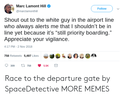 "Dank, Memes, and Target: Marc Lamont Hill  Follow  marclamonthill  Shout out to the white guy in the airport line  who always alerts me that I shouldn't be in  line yet because it's ""still priority boarding.""  Appreciate your vigilance.  4:17 PM-2 Nov 2018  758 Retweets 5,497 Likes  309 ti 7585.5K Race to the departure gate by SpaceDetective MORE MEMES"