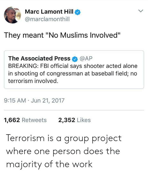 """Being Alone, Baseball, and Fbi: Marc Lamont Hillo  @marclamonthill  They meant """"No Muslims Involved""""  The Associated Press @AP  BREAKING: FBI official says shooter acted alone  in shooting of congressman at baseball field, no  terrorism involved.  9:15 AM Jun 21, 2017  1,662 Retweets  2,352 Likes Terrorism is a group project where one person does the majority of the work"""