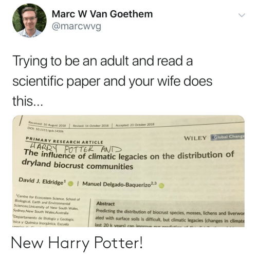 Environmental: Marc W Van Goethem  @marcwvg  Trying to be an adult and read a  scientific paper and your wife does  this  Accepted: 23 October 2018  | Revised: 16 October 2018  10 August 2018  DOI: 10.1111/gcb. 14506  Global Change  WILEY  PRIMARY RESEARCH ARTICLE  POTTER ANT  he influence of climatic legacies on the distribution of  dryland biocrust communities  David J. Eldridge  Manuel Delgado-Baquerizo23  Centre for Ecosystem Science, School of  Biological, Earth and Environmental  Sciences, University of New South Wales,  Sydney New South Wales Australia  Departamento de Biología y Geología,  ísica y Química Inorgánica, Escuela  Abstract  Predicting the distribution of biocrust species, mosses, liche  ated with surface soils is difficult, but climatic legacies (changes in climate  last 20 k vears) can improve our prodicts  ns and liverwor New Harry Potter!