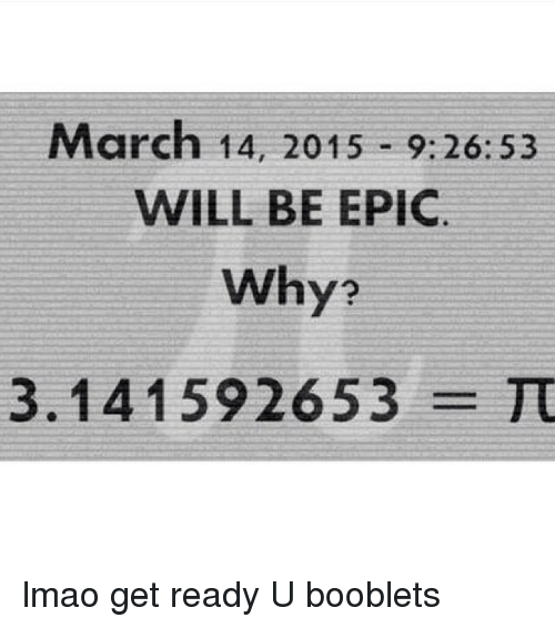 March 14, Epic, and March: March 14, 2015 9:26:53  WILL BE EPIC.  Why?  3.1 41 592653 TU lmao get ready U booblets