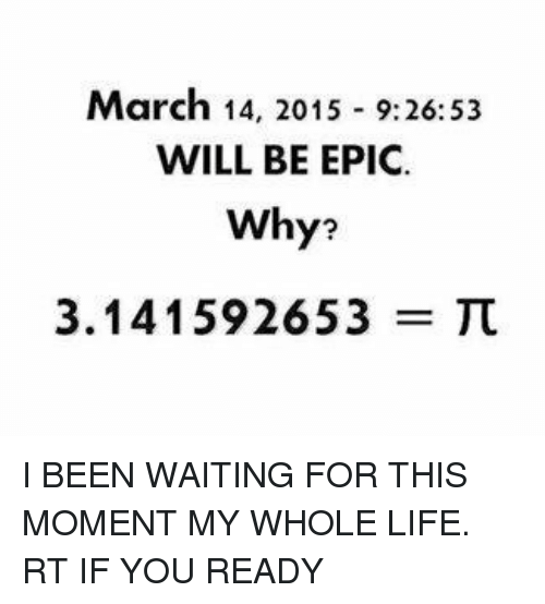 Life, Bill Nye the Science Guy, and March 14: March 14, 2015 9:26:53  WILL BE EPIC.  Why?  3.141592653 I BEEN WAITING FOR THIS MOMENT MY WHOLE LIFE. RT IF YOU READY