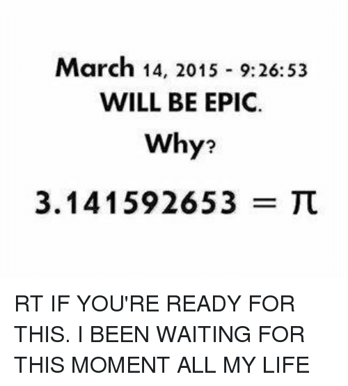 Life, Bill Nye the Science Guy, and March 14: March 14, 2015 9:26:53  WILL BE EPIC.  Why?  3.141592653 RT IF YOU'RE READY FOR THIS. I BEEN WAITING FOR THIS MOMENT ALL MY LIFE