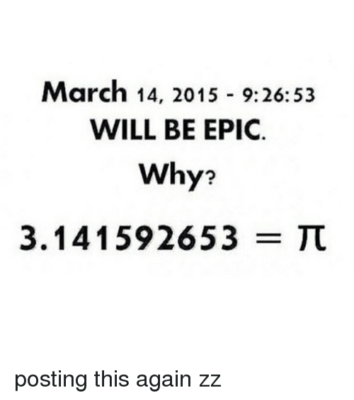 March 14, Epic, and March: March 14, 2015 9:26:53  WILL BE EPIC  Why?  3.141592653  TC posting this again zz