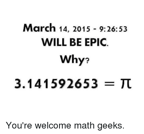 Memes, Math, and March 14: March 14, 2015 9:26:53  WILL BE EPIC.  Why?  3.141592653  TT You're welcome math geeks.