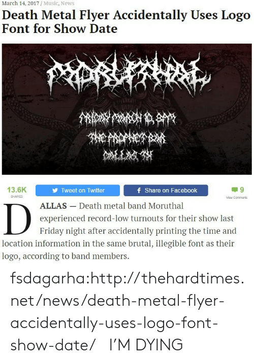 Facebook, Friday, and Music: March 14, 2017 / Music, News  Death Metal Flyer Accidentally Uses Logo  Font for Show Date  13.6K  Tweet on Twitter  f Share on Facebook  SHARES  Mew Comments  ALLAS- Death metal band Moruthal  experienced record-low turnouts for their show last  Friday night after accidentally printing the time and  location information in the same brutal, illegible font as their  logo, according to band members. fsdagarha:http://thehardtimes.net/news/death-metal-flyer-accidentally-uses-logo-font-show-date/   I'M DYING