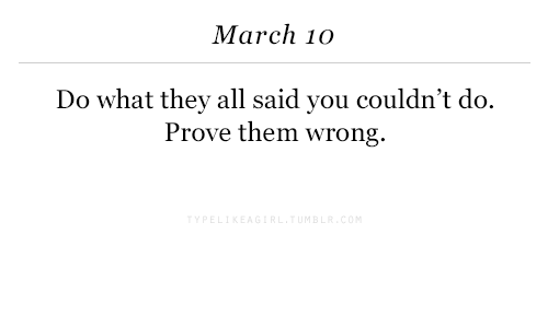 March, Them, and All: March 1o  Do what they all said you couldn't do.  Prove them wrong.