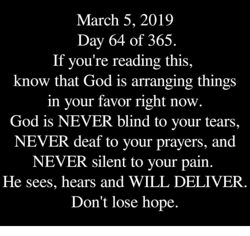 God, Hope, and If Youre Reading This: March 5, 2019  Day 64 of 365.  If you're reading this,  know that God is arranging things  in your favor right now.  God is NEVER blind to your tears,  NEVER deaf to your prayers, and  NEVER silent to your pain.  He sees, hears and WILL DELIVER  Don't lose hope.