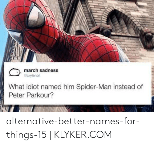 Klyker Com: march sadness  @crylenol  What idiot named him Spider-Man instead of  Peter Parkour? alternative-better-names-for-things-15   KLYKER.COM