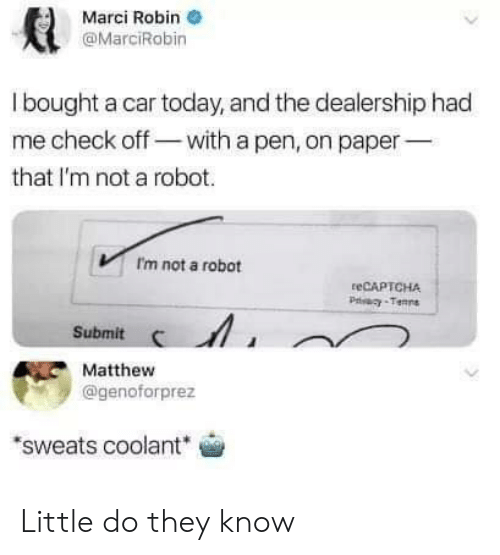 Today, Robin, and Car: Marci Robin  @MarciRobin  l bought a car today, and the dealership had  me check off-with a pen, on paper  that I'm not a robot.  Im not a robot  teCAPTCHA  Submit  Matthew  @genoforprez  sweats coolant Little do they know