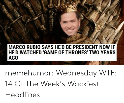 President Now: MARCO RUBIO SAYS HE'D BE PRESIDENT NOW IF  HE'D WATCHED 'GAME OF THRONES' TWO YEARS  AGO memehumor:  Wednesday WTF: 14 Of The Week's Wackiest Headlines
