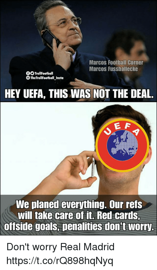 Football, Goals, and Memes: Marcos Football Corner  Marcos Fussballecke  OOTrollFootball  TheTrollFootball Insta  HEY UEFA, THIS WAS NOT THE DEAL.  E F  We planed everything. Our refs  will take care of it. Red cards  offside goals, penalities don't worry. Don't worry Real Madrid https://t.co/rQ898hqNyq