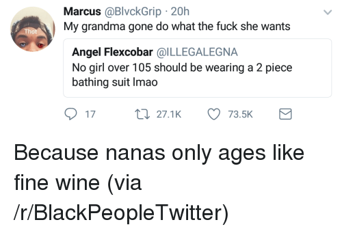 Blackpeopletwitter, Grandma, and Thot: Marcus @BlvckGrip 20h  My grandma gone do what the fuck she wants  Thot  Angel Flexcobar @ILLEGALEGNA  No girl over 105 should be wearing a 2 piece  bathing suit Imao  17  t0 27.1K 73.5K <p>Because nanas only ages like fine wine (via /r/BlackPeopleTwitter)</p>