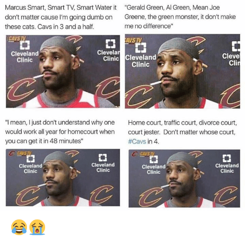 """jester: Marcus Smart, Smart TV, Smart Water it  Gerald Green, Al Green, Mean Joe  don't matter cause l'm going dumb on  Greene, the green monster, it don't make  no difference""""  me these cats. Cavs in 3 and a half.  CAVSTV  AVS TV  Clevela  LJ  Cleveland  Cleve  Clinic  Cleveland  Clinic  Cli  Clinic  """"I mean, I just don't understand why one  Home court, traffic court, divorce court  would work all year for homecourt when  court jester. Don't matter whose court,  #Cavs in 4.  you can get it in 48 minutes""""  CICAVSTA  CA VSIV  Cleveland  Cleveland  Cleveland  Cleveland  Clinic  Clinic  Clinic  Clinic 😂😭"""
