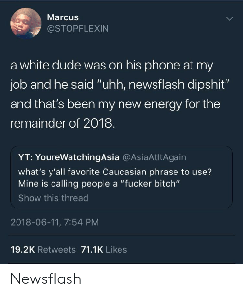 "Bitch, Dude, and Energy: Marcus  @STOPFLEXIN  a white dude was on his phone at my  job and he said ""uhh, newsflash dipshit""  and that's been my new energy for the  remainder of 2018  YT: YoureWatchingAsia @AsiaAtltAgain  what's y'all favorite Caucasian phrase to use?  Mine is calling people a ""fucker bitch""  Show this thread  2018-06-11, 7:54 PM  19.2K Retweets 71.1K Likes Newsflash"