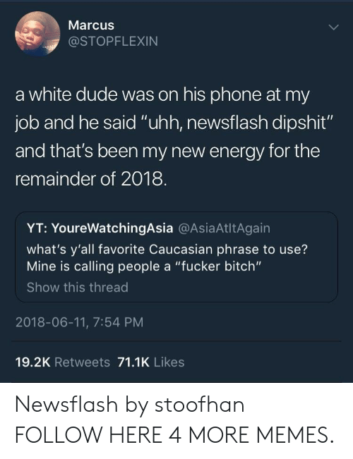 """Bitch, Dank, and Dude: Marcus  @STOPFLEXIN  a white dude was on his phone at my  job and he said """"uhh, newsflash dipshit""""  and that's been my new energy for the  remainder of 2018  YT: YoureWatchingAsia @AsiaAtltAgain  what's y'all favorite Caucasian phrase to use?  Mine is calling people a """"fucker bitch""""  Show this thread  2018-06-11, 7:54 PM  19.2K Retweets 71.1K Likes Newsflash by stoofhan FOLLOW HERE 4 MORE MEMES."""