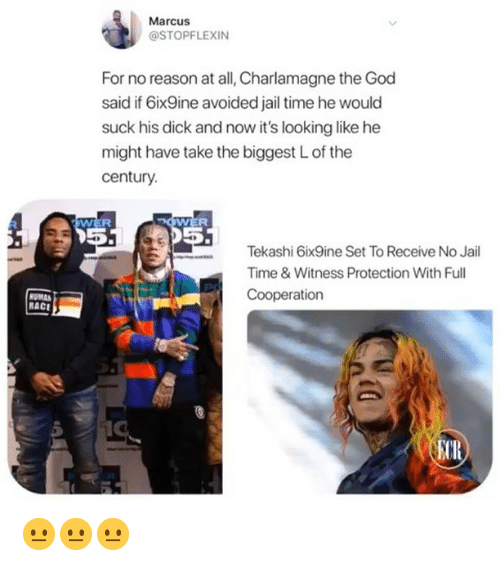 Charlamagne, God, and Jail: Marcus  @STOPFLEXIN  For no reason at all, Charlamagne the God  said if 6ix9ine avoided jail time he would  suck his dick and now it's looking like he  might have take the biggest L of the  century.  WER  05  5  Tekashi 6ix9ine Set To Receive No Jail  Time&Witness Protection With Full  Cooperation  RACE  CR 😐😐😐