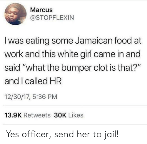 "white girl: Marcus  @STOPFLEXIN  Iwas eating some Jamaican food at  work and this white girl came in and  said ""what the bumper clot is that?""  and I called HR  12/30/17, 5:36 PM  13.9K Retweets 30K Likes Yes officer, send her to jail!"