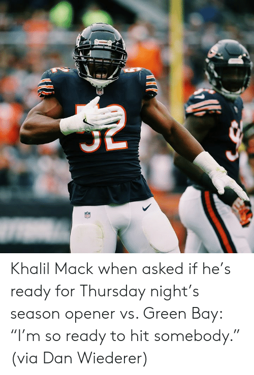 "Green Bay, Green, and Via: MARE Khalil Mack when asked if he's ready for Thursday night's season opener vs. Green Bay: ""I'm so ready to hit somebody.""  (via Dan Wiederer)"