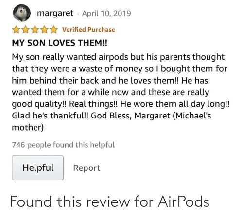 All Day Long: margaret · April 10, 2019  Verified Purchase  MY SON LOVES THEM!!  My son really wanted airpods but his parents thought  that they were a waste of money so I bought them for  him behind their back and he loves them!! He has  wanted them for a while now and these are really  good quality! Real things!! He wore them all day long!!  Glad he's thankful! God Bless, Margaret (Michael's  mother)  746 people found this helpful  Helpful  Report Found this review for AirPods