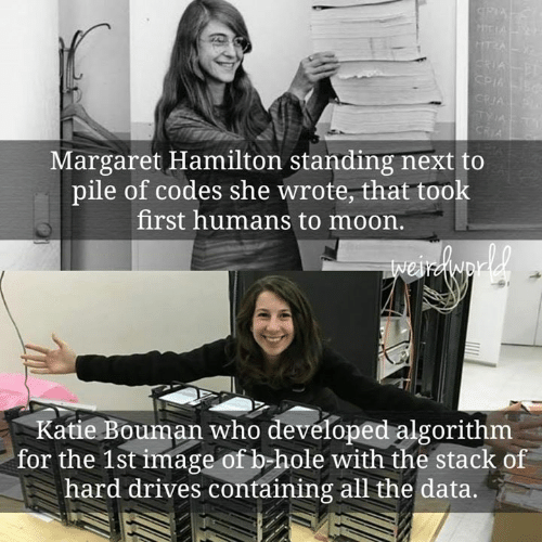 Memes, Image, and Moon: Margaret Hamilton standing next to  pile of codes she wrote, that took  first humans to moon.  Katie Bouman who developed algorithm  for the 1st image of b-hole with the stack of  hard drives containing all the data.