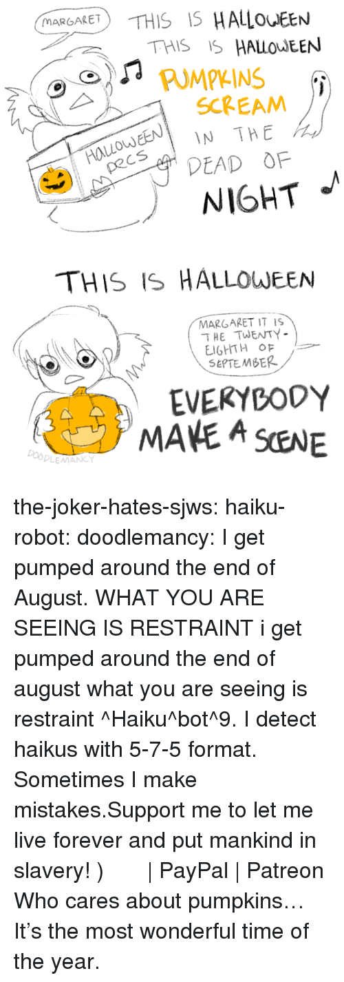 Halloween, Joker, and Scream: MARGARET  THIS IS HALOEEN  PUMPKINS  EN IN THE  DEAD OF  SCREAM  od  NIGHT   THIS IS HALLOWEEN  MARGARET IT IS  THE TWENTY  SEPTEMBER  EVEKYBODY  MANE A SENE  Do the-joker-hates-sjws:  haiku-robot: doodlemancy: I get pumped around the end of August. WHAT YOU ARE SEEING IS RESTRAINT  i get pumped around the end of august what you are seeing is restraint ^Haiku^bot^9. I detect haikus with 5-7-5 format. Sometimes I make mistakes.Support me to let me live forever and put mankind in slavery! づ◕‿◕。)づ    PayPal   Patreon   Who cares about pumpkins… It's the most wonderful time of the year.