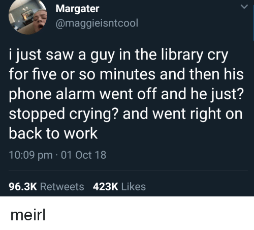 Crying, Phone, and Saw: Margater  @maggieisntcool  i just saw a guy in the library cry  for five or so minutes and then his  phone alarm went off and he just?  stopped crying? and went right on  back to work  10:09 pm 01 Oct 18  96.3K Retweets 423K Likes meirl