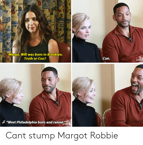 "Brooklyn, Margot Robbie, and Philadelphia: Margo, Will was born in Brooklyn.  Truth or Con?  Con.  A ""West Philadelphia born and raised. Cant stump Margot Robbie"