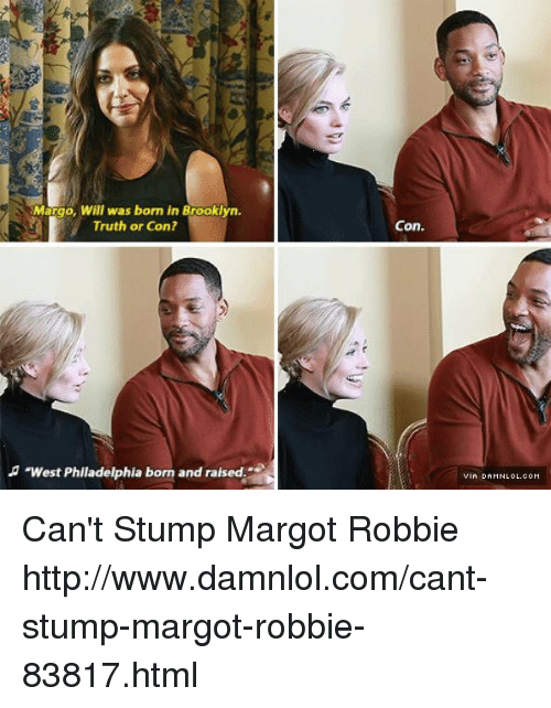 "Memes, Brooklyn, and Margot Robbie: Margo, Will was born in Brooklyn.  Truth or Con?  ""West Philadelphia born and raised  Con. Can't Stump Margot Robbie http://www.damnlol.com/cant-stump-margot-robbie-83817.html"