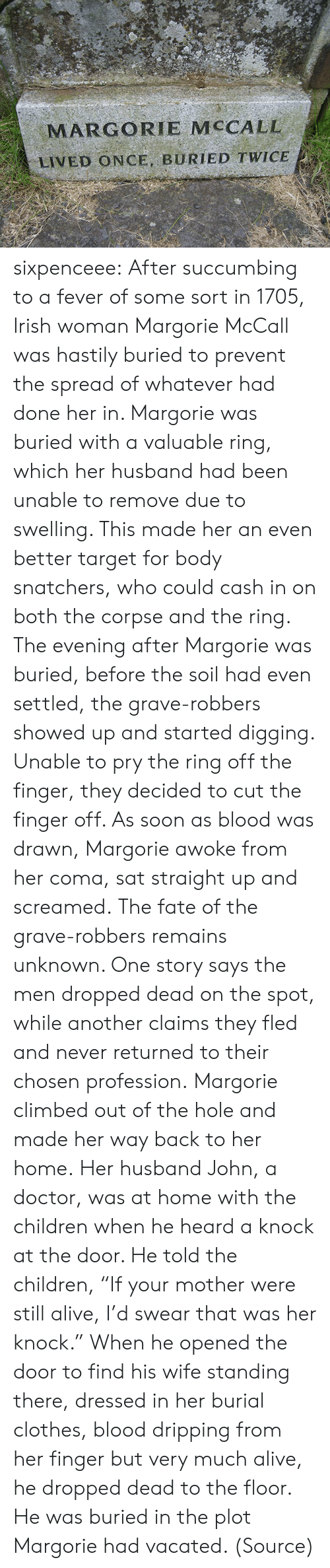 "Alive, Children, and Clothes: MARGORIE MCCALL  LIVED ONCE, BURIED TWICE sixpenceee:  After succumbing to a fever of some sort in 1705, Irish woman Margorie McCall was hastily buried to prevent the spread of whatever had done her in. Margorie was buried with a valuable ring, which her husband had been unable to remove due to swelling. This made her an even better target for body snatchers, who could cash in on both the corpse and the ring. The evening after Margorie was buried, before the soil had even settled, the grave-robbers showed up and started digging. Unable to pry the ring off the finger, they decided to cut the finger off. As soon as blood was drawn, Margorie awoke from her coma, sat straight up and screamed. The fate of the grave-robbers remains unknown. One story says the men dropped dead on the spot, while another claims they fled and never returned to their chosen profession. Margorie climbed out of the hole and made her way back to her home. Her husband John, a doctor, was at home with the children when he heard a knock at the door. He told the children, ""If your mother were still alive, I'd swear that was her knock."" When he opened the door to find his wife standing there, dressed in her burial clothes, blood dripping from her finger but very much alive, he dropped dead to the floor. He was buried in the plot Margorie had vacated. (Source)"