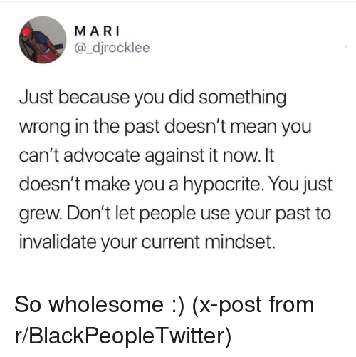 Blackpeopletwitter, Hypocrite, and Mean: MARI  @_djrocklee  Just because you did something  wrong in the past doesn't mean you  can't advocate against it now. It  doesn't make you a hypocrite. You just  grew. Don't let people use your past to  invalidate your current mindset. So wholesome :) (x-post from r/BlackPeopleTwitter)