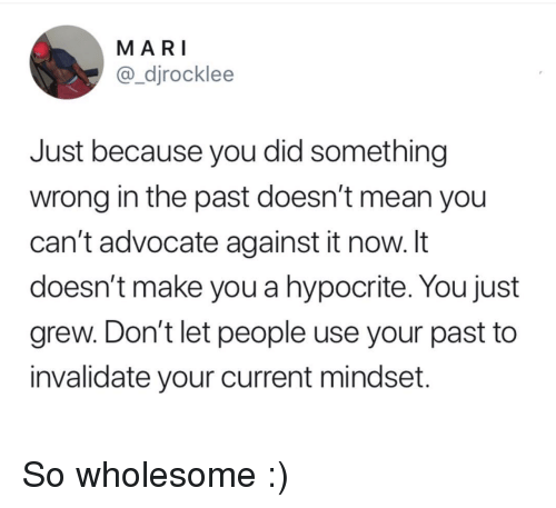 Hypocrite, Mean, and Wholesome: MARI  @_djrocklee  Just because you did something  wrong in the past doesn't mean you  can't advocate against it now. It  doesn't make you a hypocrite. You just  grew. Don't let people use your past to  invalidate your current mindset. So wholesome :)