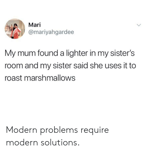Roast, Sisters, and She: Mari  @mariyahgardee  My mum found a lighter in my sister's  room and my sister said she uses it to  roast marshmallows Modern problems require modern solutions.