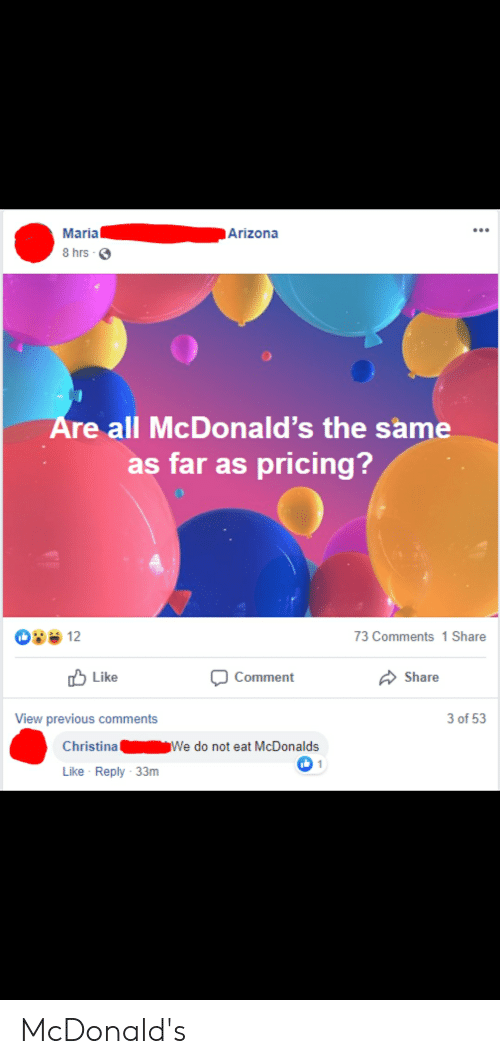 McDonalds, Arizona, and Oldpeoplefacebook: Maria  Arizona  8 hrs-  Are all McDonald's the same  as far as pricing?  12  73 Comments 1 Share  Share  Comment  Like  View previous comments  3 of 53  Christina  We do not eat McDonalds  1  Like Reply 33m McDonald's