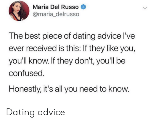 Advice, Confused, and Dating: Maria Del Russo  @maria_delrusso  The best piece of dating advice l've  ever received is this: If they like you,  you'll know. If they don't, youll be  confused  Honestly, it's all you need to know Dating advice