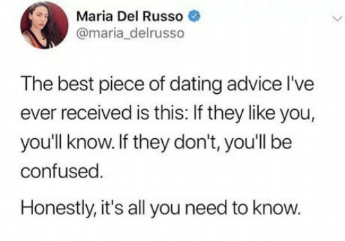 Advice, Confused, and Dating: Maria Del Russo  @maria_delrusso  The best piece of dating advice l've  ever received is this: If they like you,  you'll know.If they don't, you'll be  confused  Honestly, it's all you need to know.