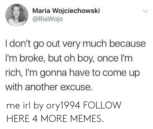 Richness: Maria Wojciechowski  @RiaWojo  I don't go out very much because  I'm broke, but oh boy, once l'm  rich, I'm gonna have to come up  with another excuse. me irl by ory1994 FOLLOW HERE 4 MORE MEMES.