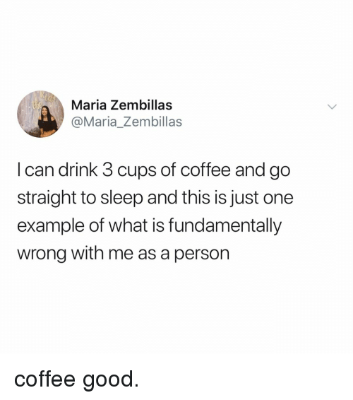 Coffee, Good, and What Is: Maria Zembillas  @Maria_Zembillas  I can drink 3 cups of coffee and go  straight to sleep and this is just one  example of what is fundamentally  wrong with me as a person coffee good.