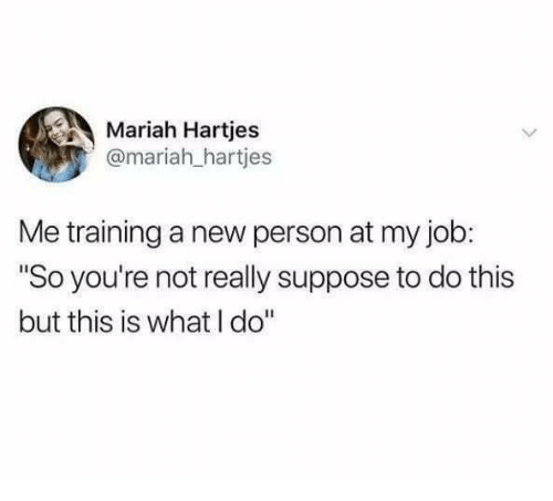 """Humans of Tumblr, Job, and New: Mariah Hartjes  @mariah_hartjes  Me training a new person at my job:  """"So you're not really suppose to do this  but this is what I do"""