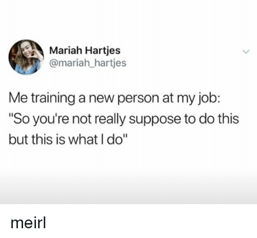 """MeIRL, Job, and New: Mariah Hartjes  @mariah_hartjes  Me training a new person at my job:  """"So you're not really suppose to do this  but this is what I do"""" meirl"""